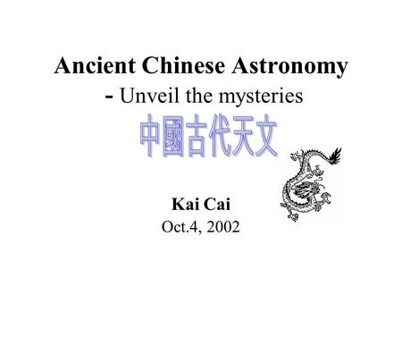 Ancient Chinese Astronomy - Unveil the mysteries Kai Cai Oct.4, 2002.
