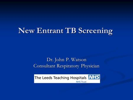 New Entrant TB Screening Dr. John P. Watson Consultant Respiratory Physician.