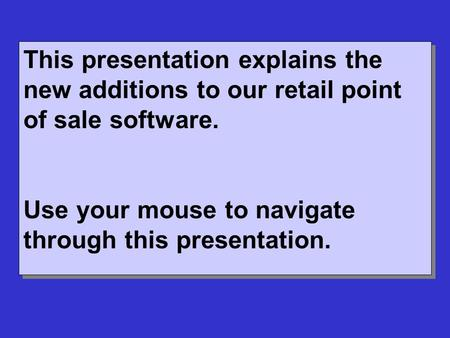 This presentation explains the new additions to our retail point of sale software. Use your mouse to navigate through this presentation. This presentation.
