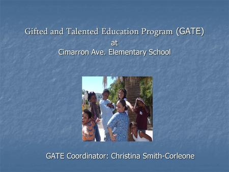 Gifted and Talented Education Program (GATE) at Cimarron Ave. Elementary School GATE Coordinator: Christina Smith-Corleone.