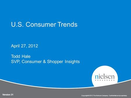 1 Copyright © 2012 The Nielsen Company. Confidential and proprietary. U.S. Consumer Trends April 27, 2012 Todd Hale SVP, Consumer & Shopper Insights Version.