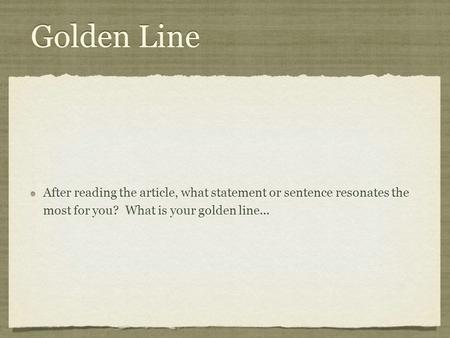 Golden Line After reading the article, what statement or sentence resonates the most for you? What is your golden line...