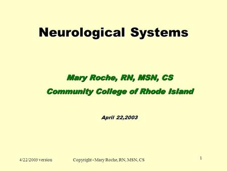 4/22/2003 versionCopyright - Mary Roche, RN, MSN, CS 1 Neurological <strong>Systems</strong> Mary Roche, RN, MSN, CS Community College of Rhode Island April 22,2003.