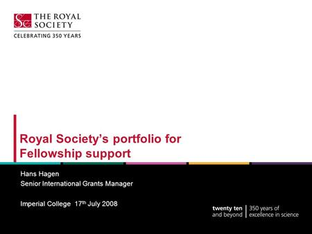 Royal Society's portfolio for Fellowship support Hans Hagen Senior International Grants Manager Imperial College 17 th July 2008.