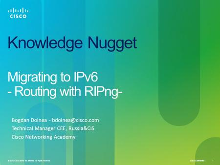 Cisco Confidential 1 © 2010 Cisco and/or its affiliates. All rights reserved. Knowledge Nugget Migrating to IPv6 - Routing with RIPng- Bogdan Doinea -