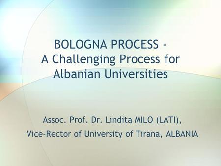 BOLOGNA PROCESS - A Challenging Process for Albanian Universities Assoc. Prof. Dr. Lindita MILO (LATI), Vice-Rector of University of Tirana, ALBANIA.