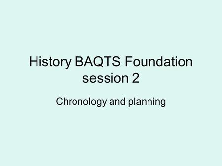 History BAQTS Foundation session 2 Chronology and planning.