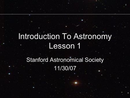 Introduction To Astronomy Lesson 1 Stanford Astronomical Society 11/30/07.