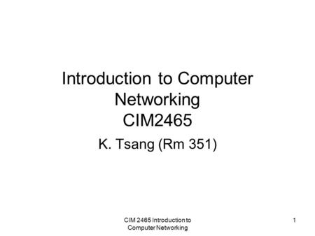 CIM 2465 Introduction to Computer Networking 1 Introduction to Computer Networking CIM2465 K. Tsang (Rm 351)