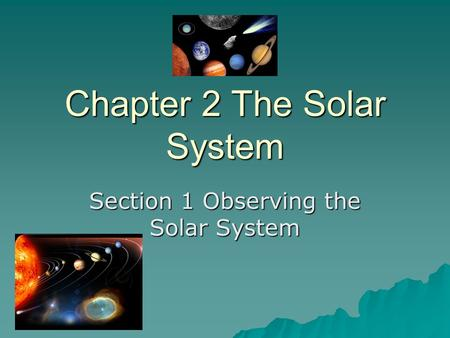 Chapter 2 The Solar System Section 1 Observing the Solar System.