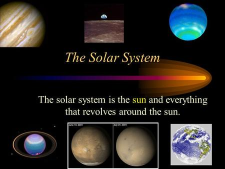 The Solar System The solar system is the sun and everything that revolves around the sun.