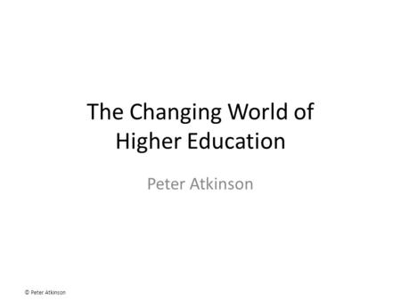 © Peter Atkinson The Changing World of Higher Education Peter Atkinson.