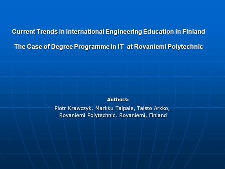 Current Trends in International Engineering Education in Finland The Case of Degree Programme in IT at Rovaniemi Polytechnic Authors: Piotr Krawczyk, Markku.