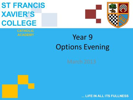 CATHOLIC ACADEMY ST FRANCIS XAVIER'S COLLEGE... LIFE IN ALL ITS FULLNESS Year 9 Options Evening March 2013.