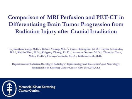 Comparison of MRI Perfusion and PET-CT in Differentiating Brain Tumor Progression from Radiation Injury after Cranial Irradiation T. Jonathan Yang, M.D.