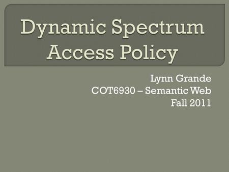 Lynn Grande COT6930 – Semantic Web Fall 2011.  The real-time adjustment of spectrum utilization in response to changing circumstances and objectives.