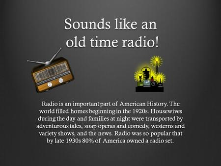 Sounds like an old time radio! Radio is an important part of American History. The world filled homes beginning in the 1920s. Housewives during the day.