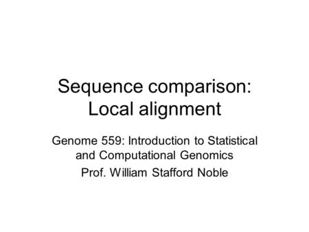 Sequence comparison: Local alignment Genome 559: Introduction to Statistical and Computational Genomics Prof. William Stafford Noble.