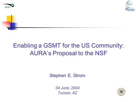 Enabling a GSMT for the US Community: AURA's Proposal to the NSF Stephen E. Strom 04 June, 2004 Tucson, AZ National Optical Astronomy Observatory Tucson.