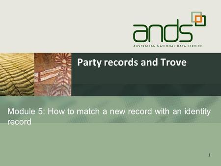 1 Module 5: How to match a new record with an identity record Party records and Trove.