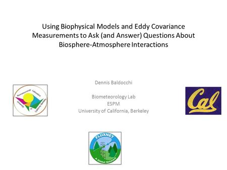 Using Biophysical Models and Eddy Covariance Measurements to Ask (and Answer) Questions About Biosphere-Atmosphere Interactions Dennis Baldocchi Biometeorology.