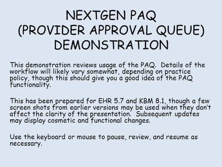 NEXTGEN PAQ (PROVIDER APPROVAL QUEUE) DEMONSTRATION This demonstration reviews usage of the PAQ. Details of the workflow will likely vary somewhat, depending.