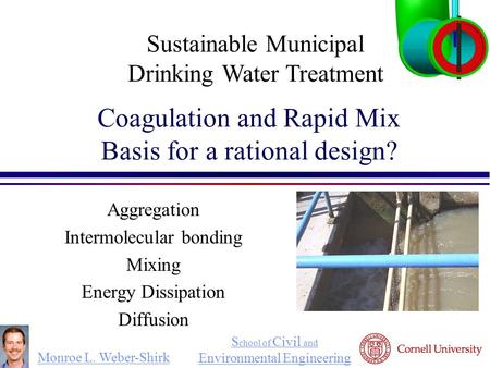 Monroe L. Weber-Shirk S chool of Civil and Environmental Engineering Coagulation and Rapid Mix Basis for a rational design? Aggregation Intermolecular.