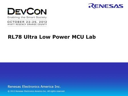 Renesas Electronics America Inc. © 2012 Renesas Electronics America Inc. All rights reserved. RL78 Ultra Low Power MCU Lab.