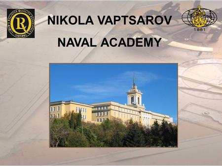NIKOLA VAPTSAROV NAVAL ACADEMY. OUR MISSION STATEMENT To develop highly qualified leaders for the Bulgarian Navy and the maritime industry; to prepare.