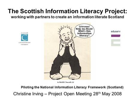 The Scottish Information Literacy Project: working with partners to create an information literate Scotland Christine Irving – Project Open Meeting 28.