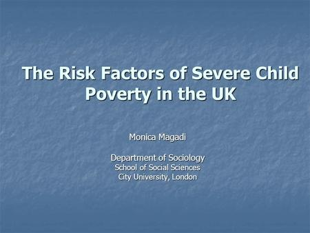 The Risk Factors of Severe Child Poverty in the UK Monica Magadi Department of Sociology School of Social Sciences City University, London.