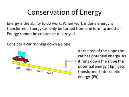 Conservation of Energy Energy is the ability to do work. When work is done energy is transferred. Energy can only be turned from one form to another. Energy.