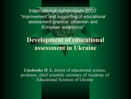 Development of educational assessment in Ukraine Liashenko O. I., doctor of educational science, professor, chief scientific secretary of Academy of Educational.