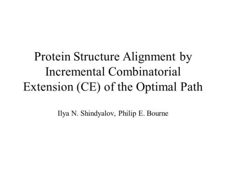 Protein Structure Alignment by Incremental Combinatorial Extension (CE) of the Optimal Path Ilya N. Shindyalov, Philip E. Bourne.