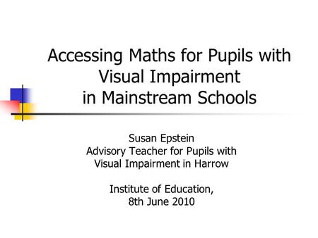 Accessing Maths for Pupils with Visual Impairment in Mainstream Schools Susan Epstein Advisory Teacher for Pupils with Visual Impairment in Harrow Institute.