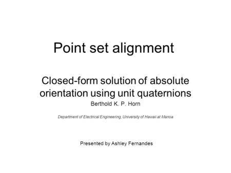 Point set alignment Closed-form solution of absolute orientation using unit quaternions Berthold K. P. Horn Department of Electrical Engineering, University.