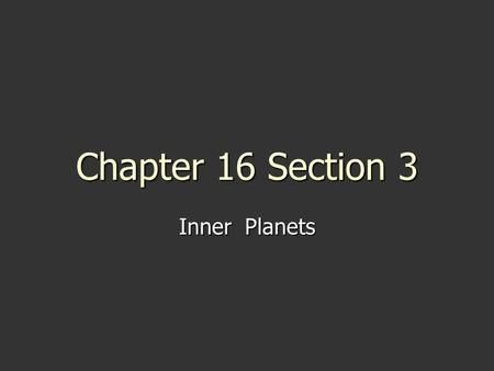 Chapter 16 Section 3 Inner Planets. Ch.16 S3 Essential Questions 1. What characteristics do the inner planets have in common? 2. What are the main characteristics.