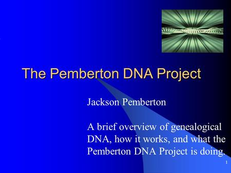 1 The Pemberton DNA Project Jackson Pemberton A brief overview of genealogical DNA, how it works, and what the Pemberton DNA Project is doing.