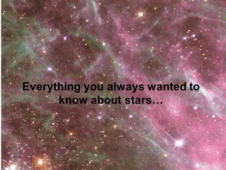 Everything you always wanted to know about stars….