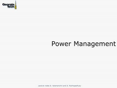 Power Management Lecture notes S. Yalamanchili and S. Mukhopadhyay.