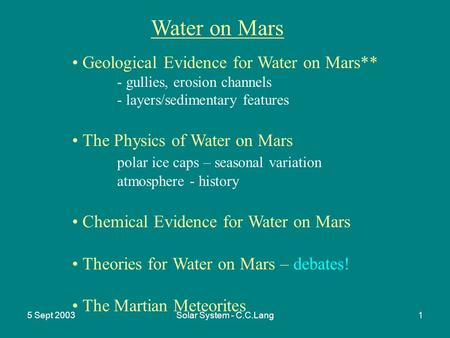 5 Sept 2003Solar System - C.C.Lang1 Water on Mars Geological Evidence for Water on Mars** - gullies, erosion channels - layers/sedimentary features The.