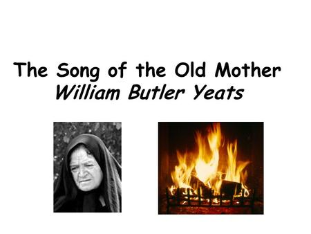 The Song of the Old Mother William Butler Yeats. I rise in the dawn, and I kneel and blow Till the seed of the fire flicker and glow; Submissive attitude.