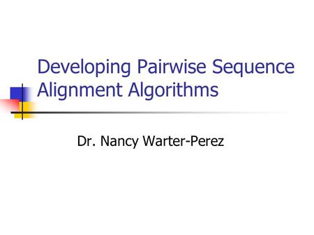 Developing Pairwise Sequence Alignment Algorithms Dr. Nancy Warter-Perez.