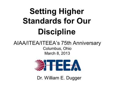 Setting Higher Standards for Our Discipline AIAA/ITEA/ITEEA's 75th Anniversary Columbus, Ohio March 8, 2013 Dr. William E. Dugger.