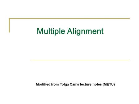 Multiple Alignment Modified from Tolga Can's lecture notes (METU)