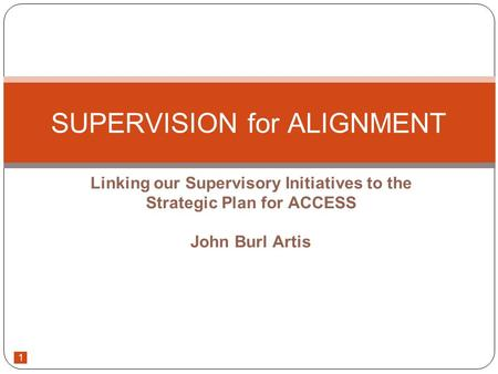 1 Linking our Supervisory Initiatives to the Strategic Plan for ACCESS John Burl Artis SUPERVISION for ALIGNMENT.