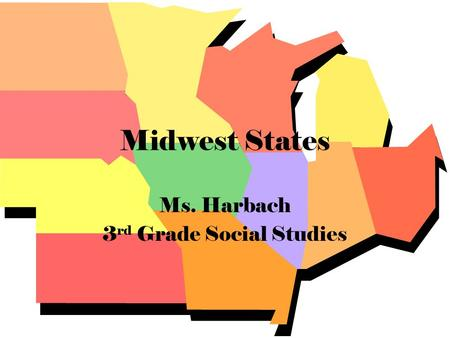 Midwest States Ms. Harbach 3 rd Grade Social Studies.