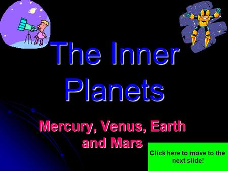 The Inner Planets Mercury, Venus, Earth and Mars Click here to move to the next slide!
