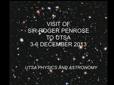 VISIT OF SIR ROGER PENROSE TO UTSA 3-6 DECEMBER 2013 UTSA PHYSICS AND ASTRONOMY.