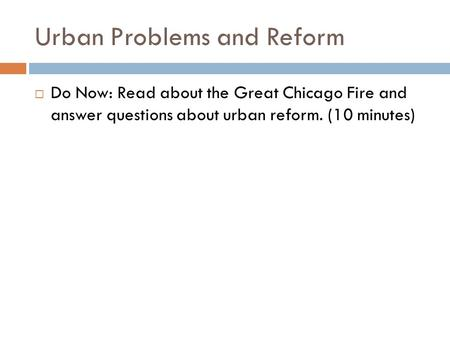 Urban Problems and Reform  Do Now: Read about the Great Chicago Fire and answer questions about urban reform. (10 minutes)